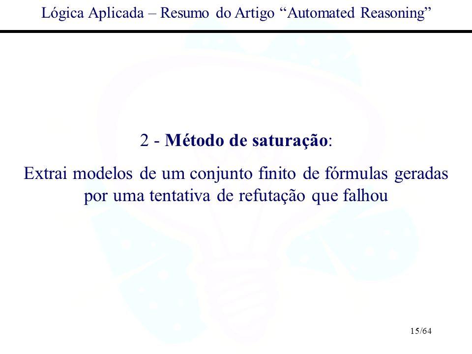 15/64 Lógica Aplicada – Resumo do Artigo Automated Reasoning 2 - Método de saturação: Extrai modelos de um conjunto finito de fórmulas geradas por uma
