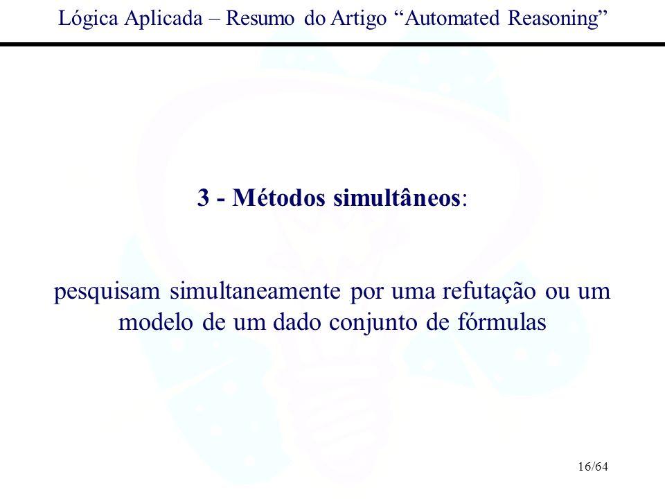 16/64 Lógica Aplicada – Resumo do Artigo Automated Reasoning 3 - Métodos simultâneos: pesquisam simultaneamente por uma refutação ou um modelo de um d