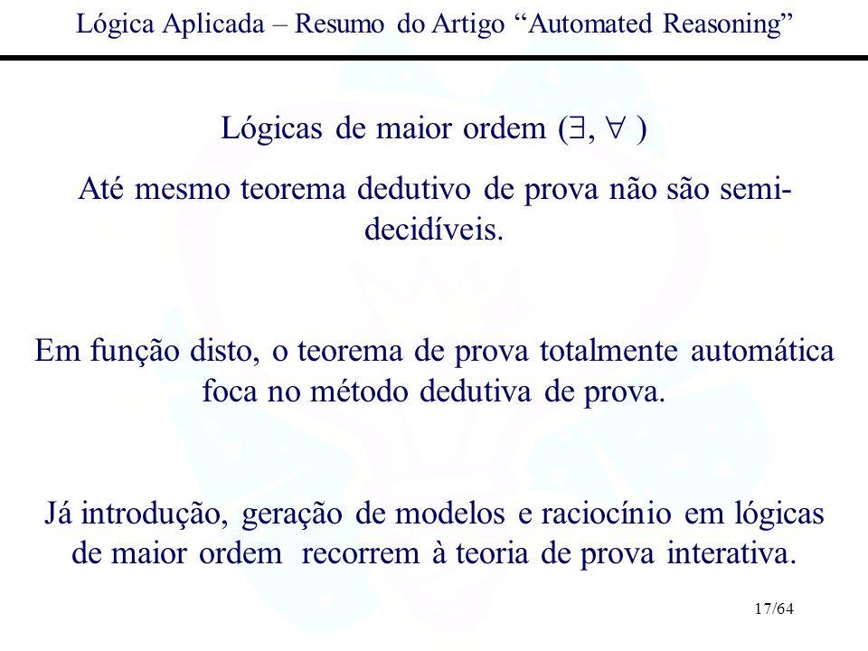 17/64 Lógica Aplicada – Resumo do Artigo Automated Reasoning Lógicas de maior ordem (, ) Até mesmo teorema dedutivo de prova não são semi- decidíveis.