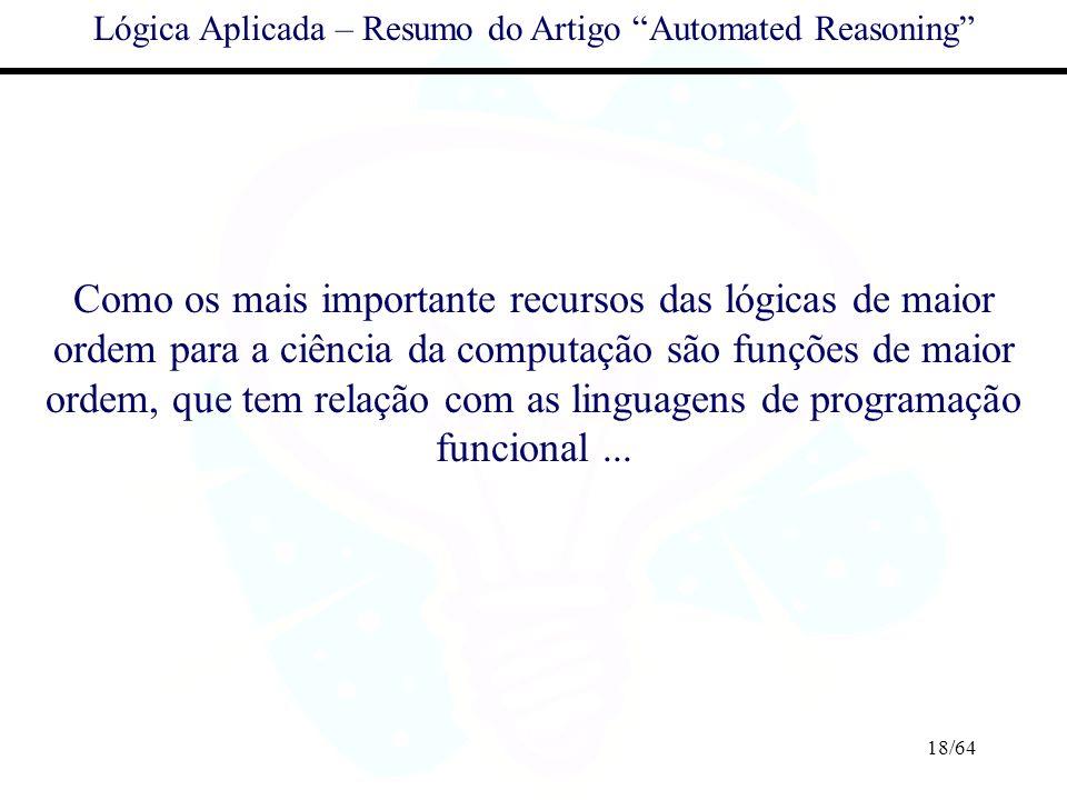 18/64 Lógica Aplicada – Resumo do Artigo Automated Reasoning Como os mais importante recursos das lógicas de maior ordem para a ciência da computação
