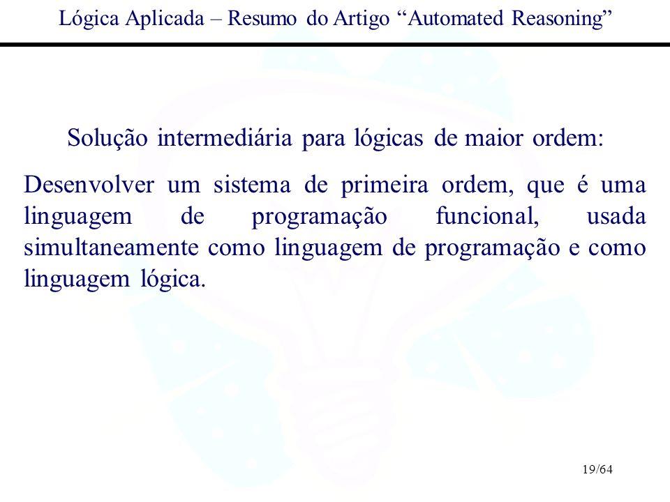 19/64 Lógica Aplicada – Resumo do Artigo Automated Reasoning Solução intermediária para lógicas de maior ordem: Desenvolver um sistema de primeira ord