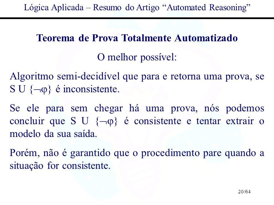 20/64 Lógica Aplicada – Resumo do Artigo Automated Reasoning Teorema de Prova Totalmente Automatizado O melhor possível: Algoritmo semi-decidível que