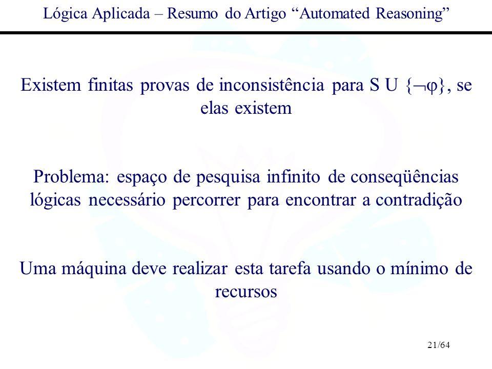 21/64 Lógica Aplicada – Resumo do Artigo Automated Reasoning Existem finitas provas de inconsistência para S U { }, se elas existem Problema: espaço d