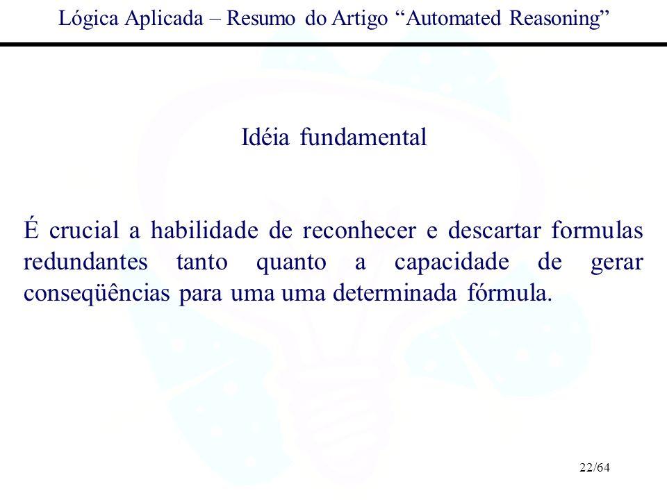 22/64 Lógica Aplicada – Resumo do Artigo Automated Reasoning Idéia fundamental É crucial a habilidade de reconhecer e descartar formulas redundantes t