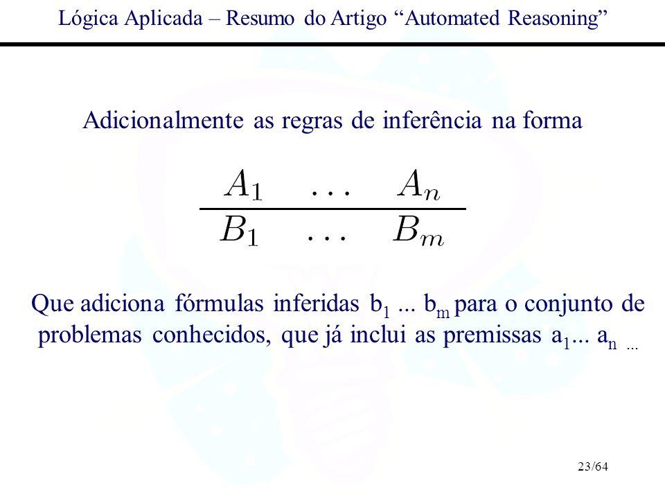 23/64 Lógica Aplicada – Resumo do Artigo Automated Reasoning Adicionalmente as regras de inferência na forma Que adiciona fórmulas inferidas b 1... b
