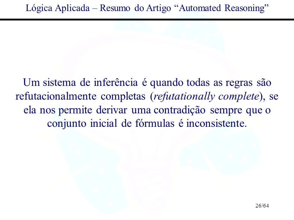 26/64 Lógica Aplicada – Resumo do Artigo Automated Reasoning Um sistema de inferência é quando todas as regras são refutacionalmente completas (refuta