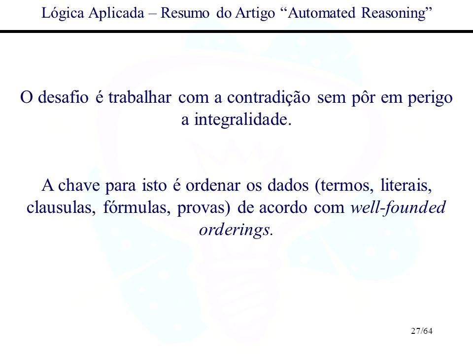 27/64 Lógica Aplicada – Resumo do Artigo Automated Reasoning O desafio é trabalhar com a contradição sem pôr em perigo a integralidade. A chave para i