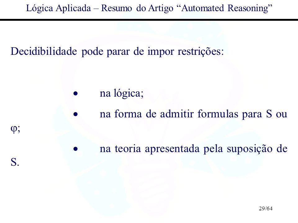 29/64 Lógica Aplicada – Resumo do Artigo Automated Reasoning Decidibilidade pode parar de impor restrições: na lógica; na forma de admitir formulas pa