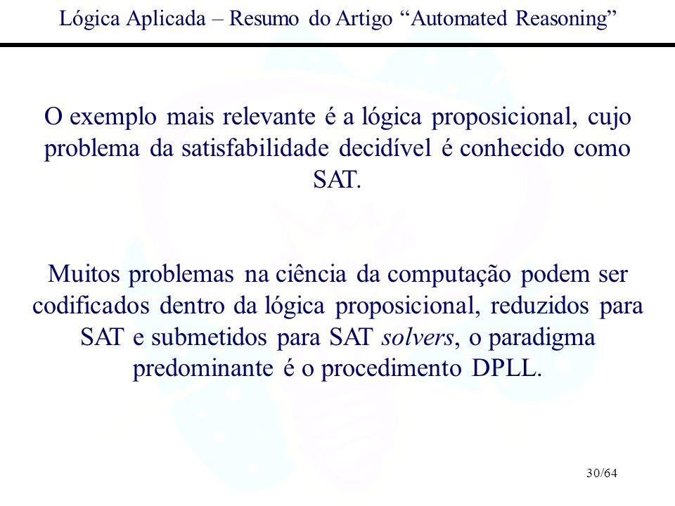30/64 Lógica Aplicada – Resumo do Artigo Automated Reasoning O exemplo mais relevante é a lógica proposicional, cujo problema da satisfabilidade decid