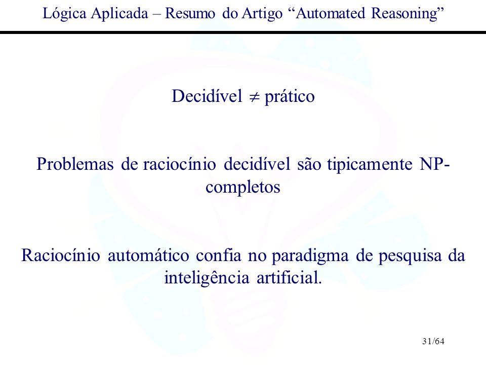 31/64 Lógica Aplicada – Resumo do Artigo Automated Reasoning Decidível prático Problemas de raciocínio decidível são tipicamente NP- completos Raciocí