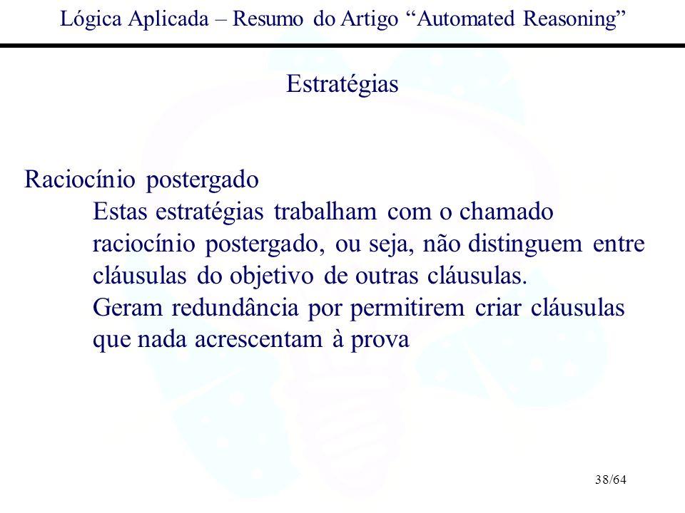38/64 Lógica Aplicada – Resumo do Artigo Automated Reasoning Estratégias Raciocínio postergado Estas estratégias trabalham com o chamado raciocínio po