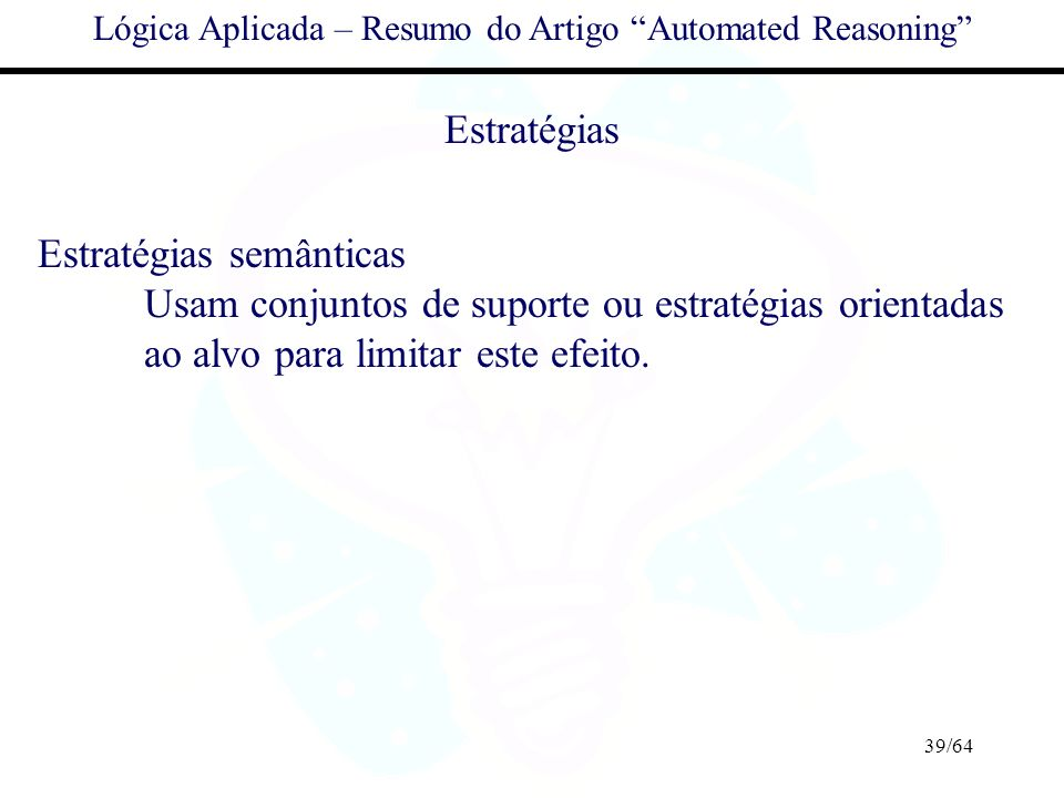 39/64 Lógica Aplicada – Resumo do Artigo Automated Reasoning Estratégias Estratégias semânticas Usam conjuntos de suporte ou estratégias orientadas ao