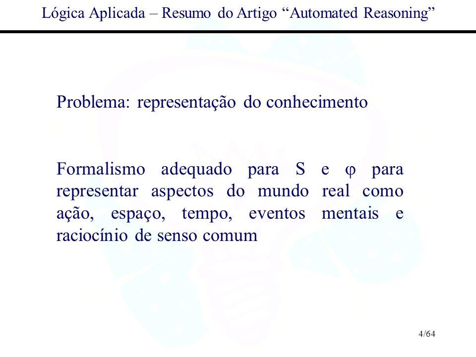4/64 Lógica Aplicada – Resumo do Artigo Automated Reasoning Problema: representação do conhecimento Formalismo adequado para S e para representar aspe