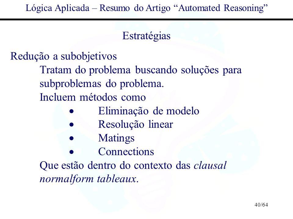 40/64 Lógica Aplicada – Resumo do Artigo Automated Reasoning Estratégias Redução a subobjetivos Tratam do problema buscando soluções para subproblemas