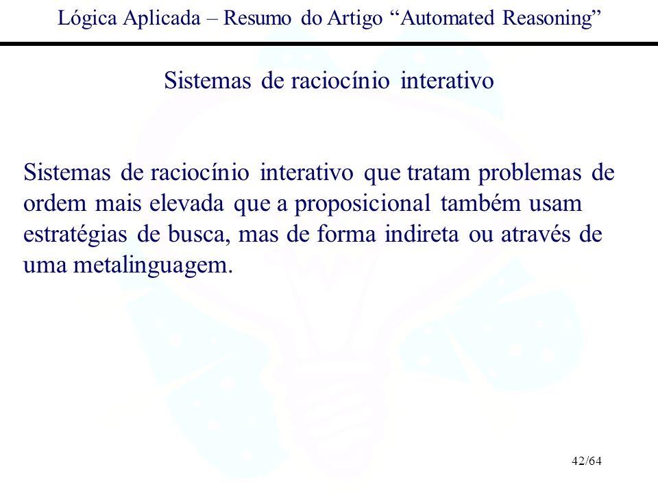 42/64 Lógica Aplicada – Resumo do Artigo Automated Reasoning Sistemas de raciocínio interativo Sistemas de raciocínio interativo que tratam problemas