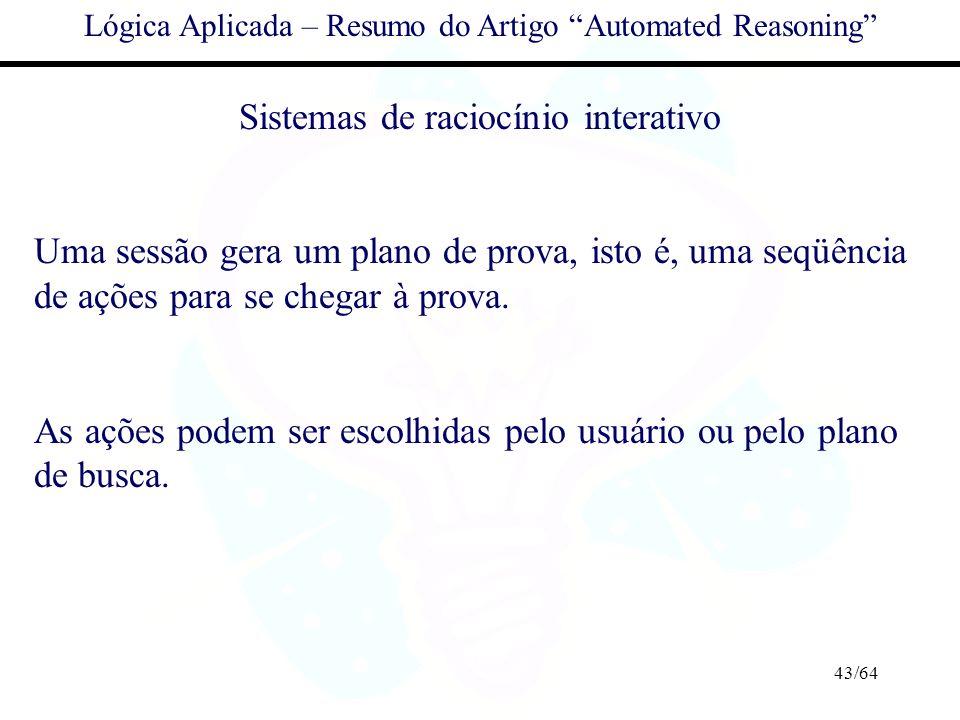 43/64 Lógica Aplicada – Resumo do Artigo Automated Reasoning Sistemas de raciocínio interativo Uma sessão gera um plano de prova, isto é, uma seqüênci