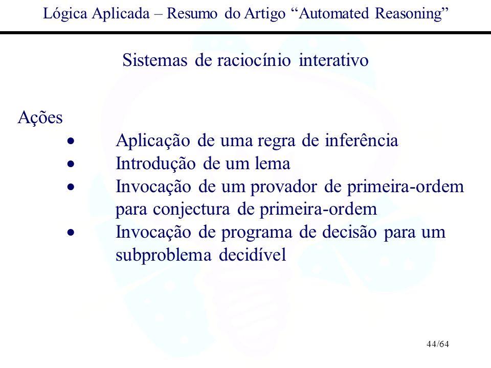 44/64 Lógica Aplicada – Resumo do Artigo Automated Reasoning Sistemas de raciocínio interativo Ações Aplicação de uma regra de inferência Introdução d