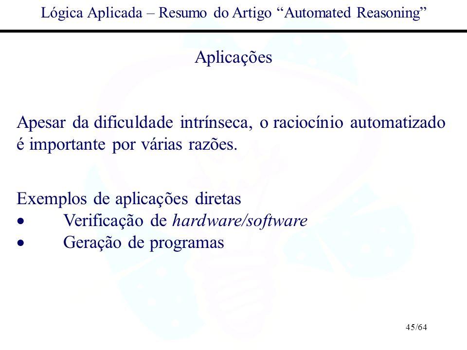 45/64 Lógica Aplicada – Resumo do Artigo Automated Reasoning Aplicações Apesar da dificuldade intrínseca, o raciocínio automatizado é importante por v