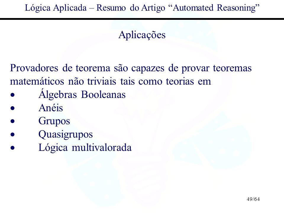 49/64 Lógica Aplicada – Resumo do Artigo Automated Reasoning Aplicações Provadores de teorema são capazes de provar teoremas matemáticos não triviais