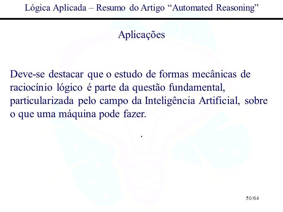50/64 Lógica Aplicada – Resumo do Artigo Automated Reasoning Aplicações Deve-se destacar que o estudo de formas mecânicas de raciocínio lógico é parte