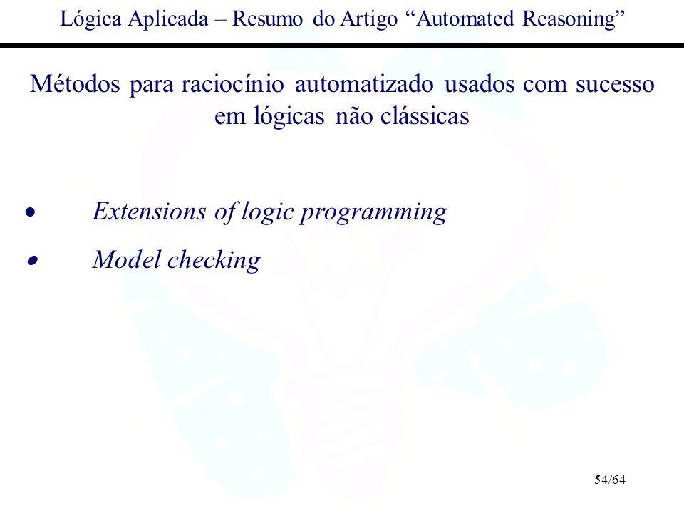 54/64 Lógica Aplicada – Resumo do Artigo Automated Reasoning Métodos para raciocínio automatizado usados com sucesso em lógicas não clássicas Extensio