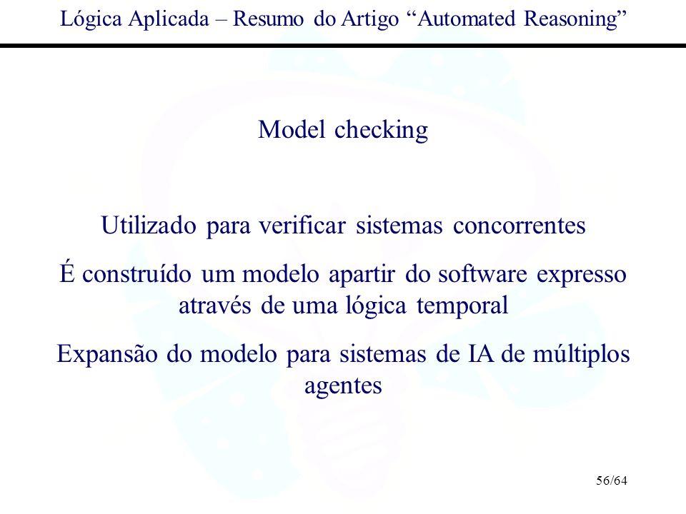 56/64 Lógica Aplicada – Resumo do Artigo Automated Reasoning Model checking Utilizado para verificar sistemas concorrentes É construído um modelo apar