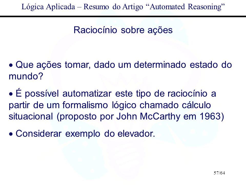 57/64 Lógica Aplicada – Resumo do Artigo Automated Reasoning Raciocínio sobre ações Que ações tomar, dado um determinado estado do mundo? É possível a