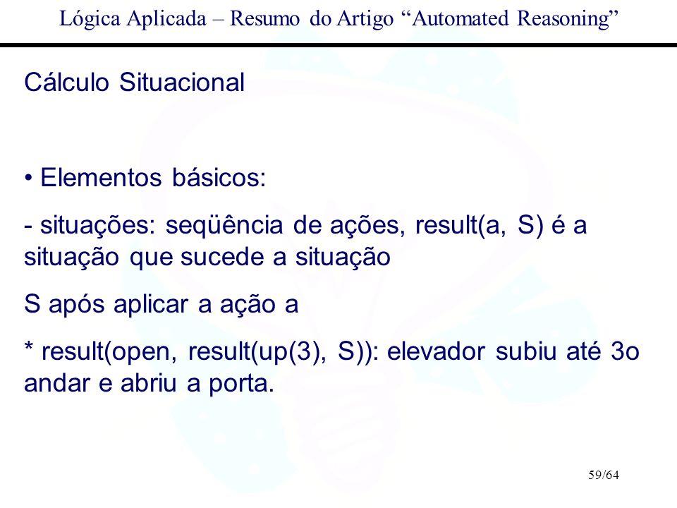 59/64 Lógica Aplicada – Resumo do Artigo Automated Reasoning Cálculo Situacional Elementos básicos: - situações: seqüência de ações, result(a, S) é a