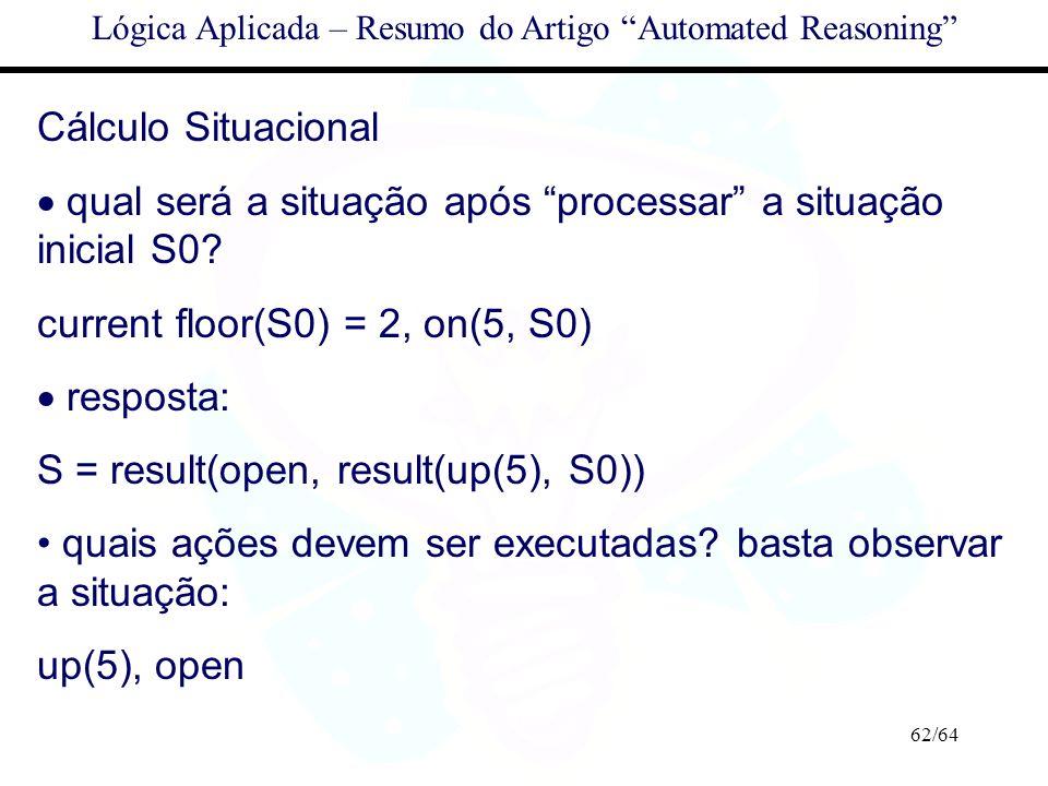 62/64 Lógica Aplicada – Resumo do Artigo Automated Reasoning Cálculo Situacional qual será a situação após processar a situação inicial S0? current fl