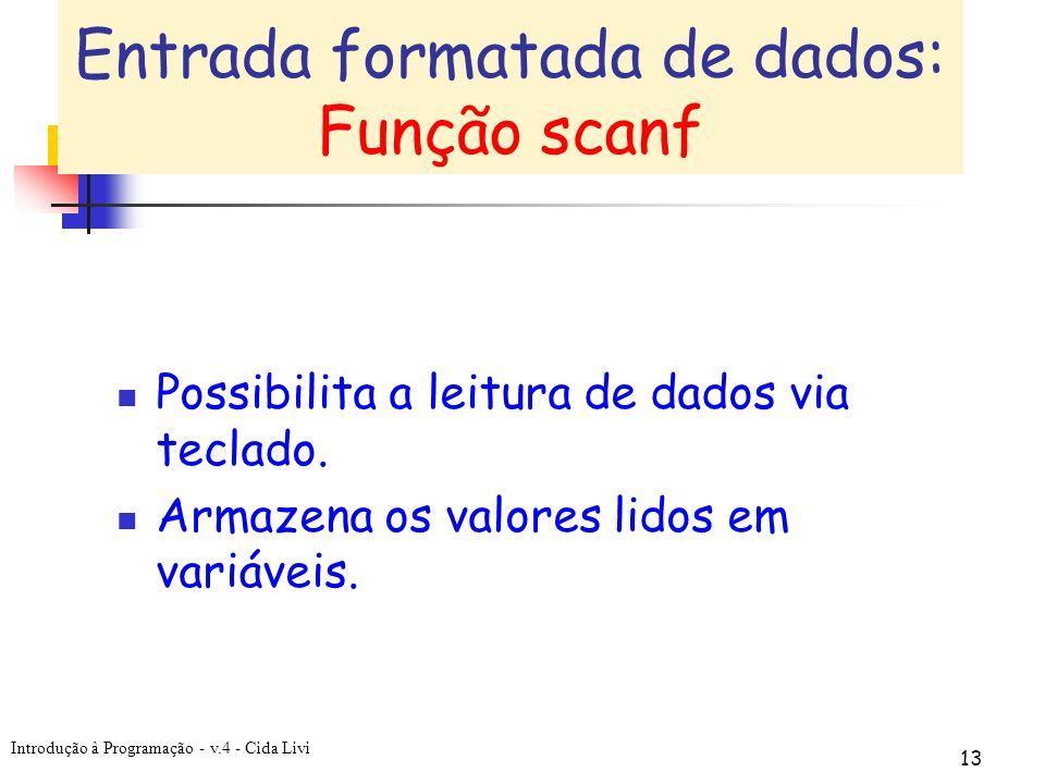 Introdução à Programação - v.4 - Cida Livi 13 Entrada formatada de dados: Função scanf Possibilita a leitura de dados via teclado. Armazena os valores