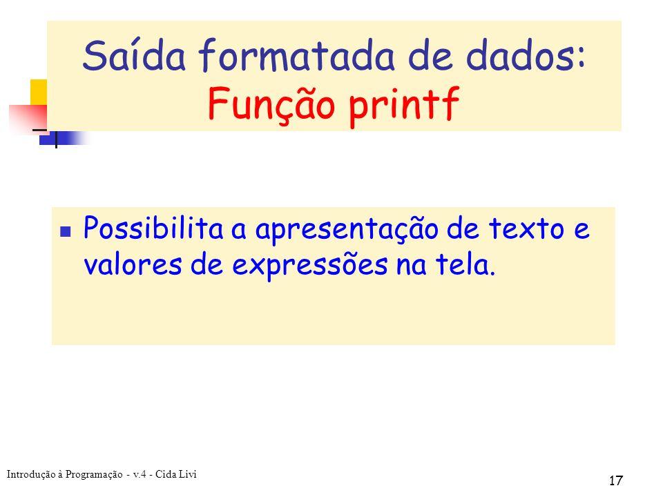 Introdução à Programação - v.4 - Cida Livi 17 Possibilita a apresentação de texto e valores de expressões na tela. Saída formatada de dados: Função pr