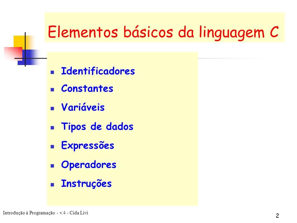 Introdução à Programação - v.4 - Cida Livi 2 Elementos básicos da linguagem C Identificadores Constantes Variáveis Tipos de dados Expressões Operadore