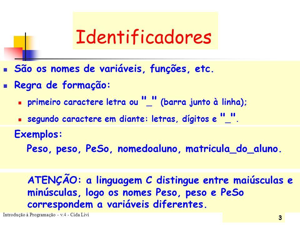 Introdução à Programação - v.4 - Cida Livi 3 Identificadores São os nomes de variáveis, funções, etc. Exemplos: Peso, peso, PeSo, nomedoaluno, matricu
