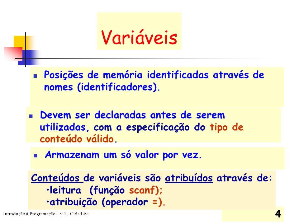 Introdução à Programação - v.4 - Cida Livi 4 Variáveis Posições de memória identificadas através de nomes (identificadores). Armazenam um só valor por
