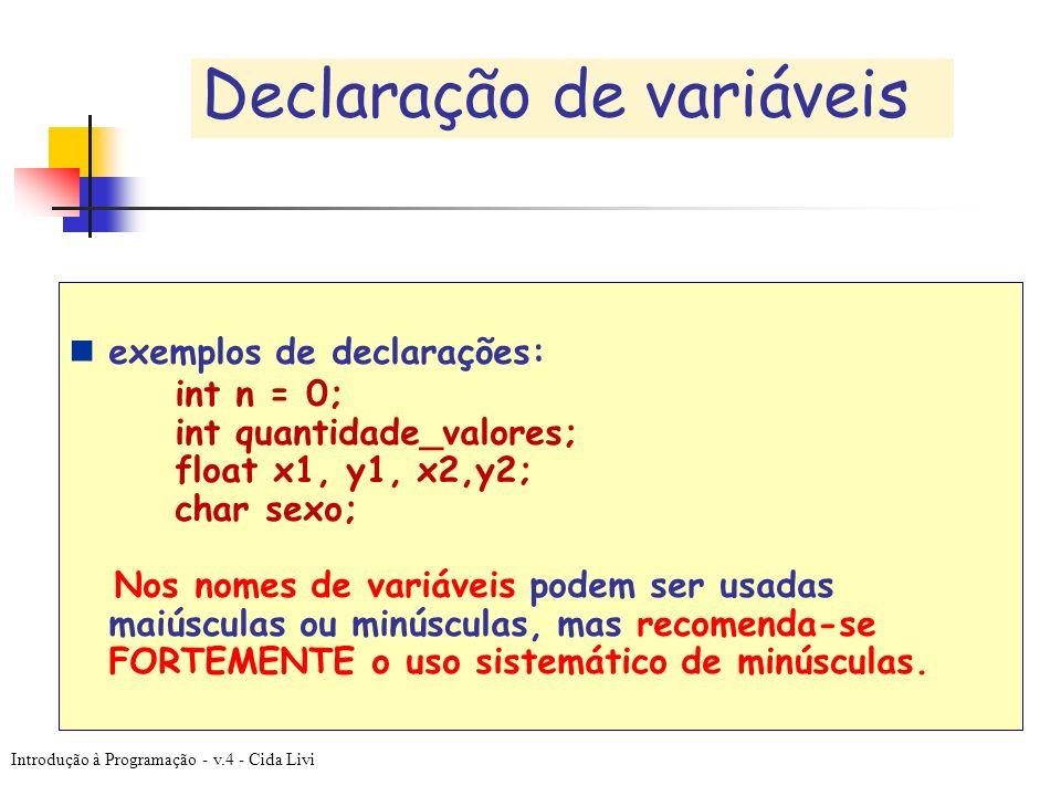 Introdução à Programação - v.4 - Cida Livi Declaração de variáveis exemplos de declarações: int n = 0; int quantidade_valores; float x1, y1, x2,y2; ch