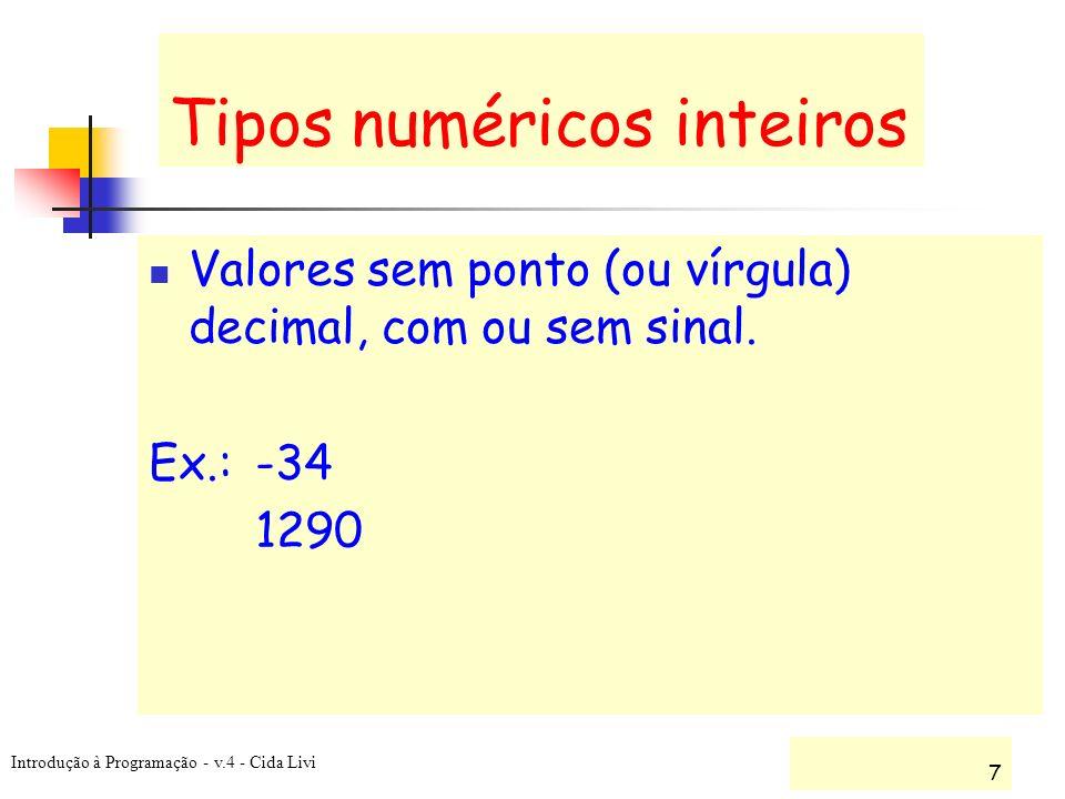 Introdução à Programação - v.4 - Cida Livi 7 Tipos numéricos inteiros Valores sem ponto (ou vírgula) decimal, com ou sem sinal. Ex.: -34 1290