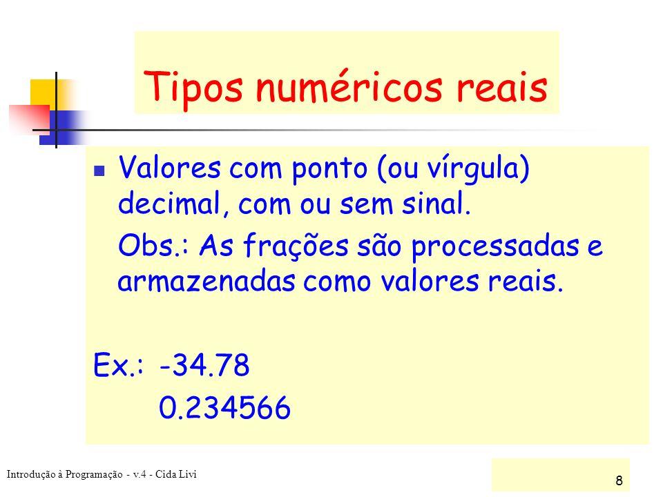 Introdução à Programação - v.4 - Cida Livi 8 Tipos numéricos reais Valores com ponto (ou vírgula) decimal, com ou sem sinal. Obs.: As frações são proc