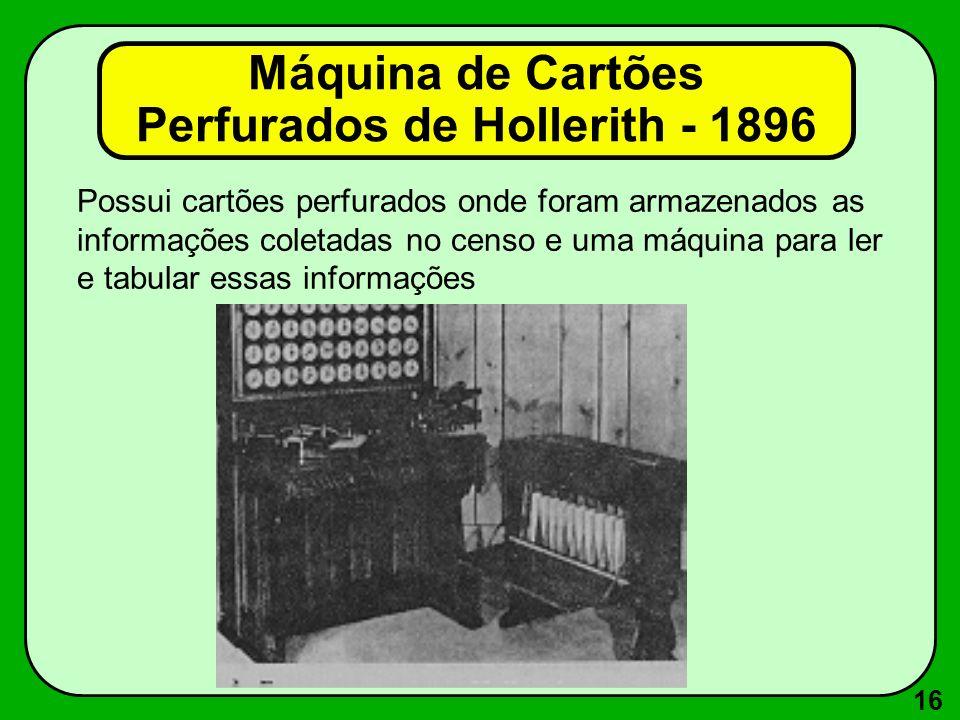 16 Possui cartões perfurados onde foram armazenados as informações coletadas no censo e uma máquina para ler e tabular essas informações Máquina de Cartões Perfurados de Hollerith - 1896