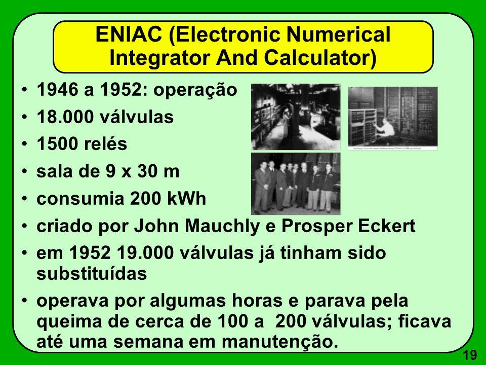 19 ENIAC (Electronic Numerical Integrator And Calculator) 1946 a 1952: operação 18.000 válvulas 1500 relés sala de 9 x 30 m consumia 200 kWh criado por John Mauchly e Prosper Eckert em 1952 19.000 válvulas já tinham sido substituídas operava por algumas horas e parava pela queima de cerca de 100 a 200 válvulas; ficava até uma semana em manutenção.