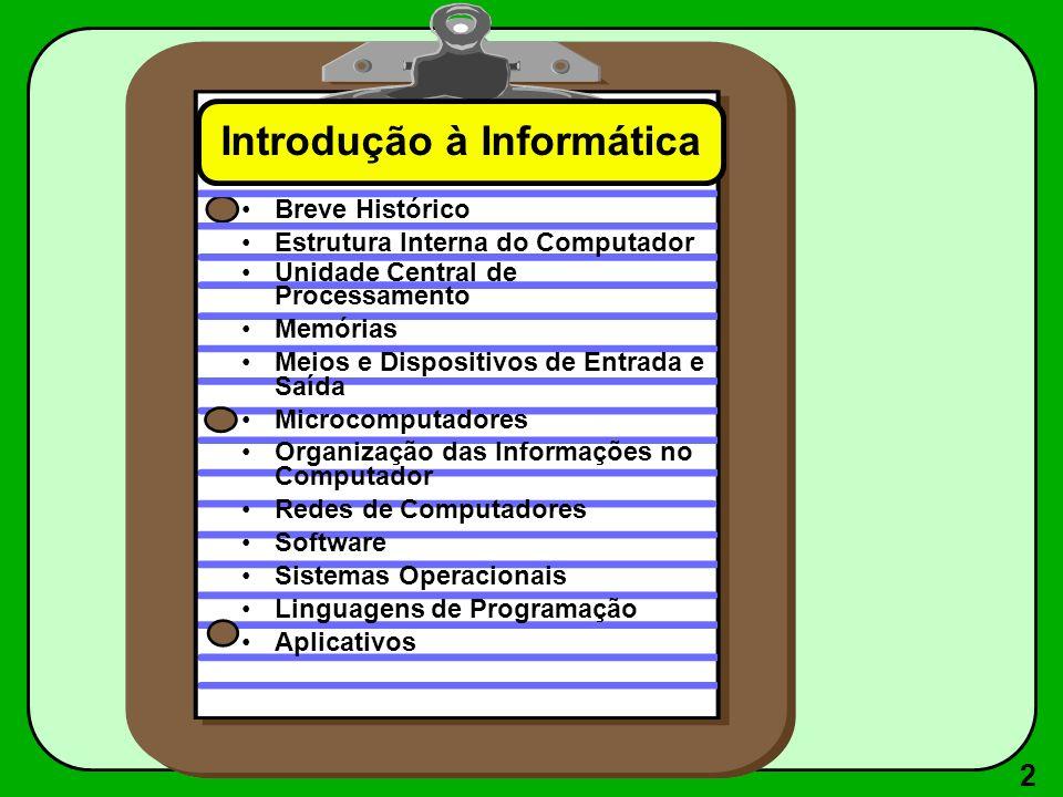 2 Introdução à Informática Breve Histórico Estrutura Interna do Computador Unidade Central de Processamento Memórias Meios e Dispositivos de Entrada e Saída Microcomputadores Organização das Informações no Computador Redes de Computadores Software Sistemas Operacionais Linguagens de Programação Aplicativos