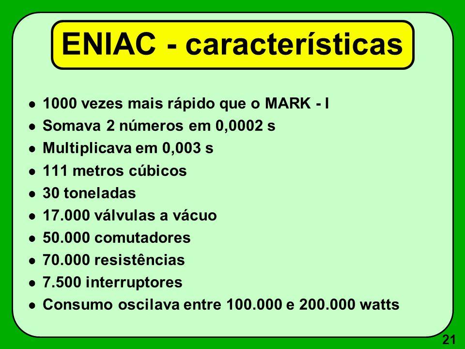 21 ENIAC - características 1000 vezes mais rápido que o MARK - I Somava 2 números em 0,0002 s Multiplicava em 0,003 s 111 metros cúbicos 30 toneladas 17.000 válvulas a vácuo 50.000 comutadores 70.000 resistências 7.500 interruptores Consumo oscilava entre 100.000 e 200.000 watts