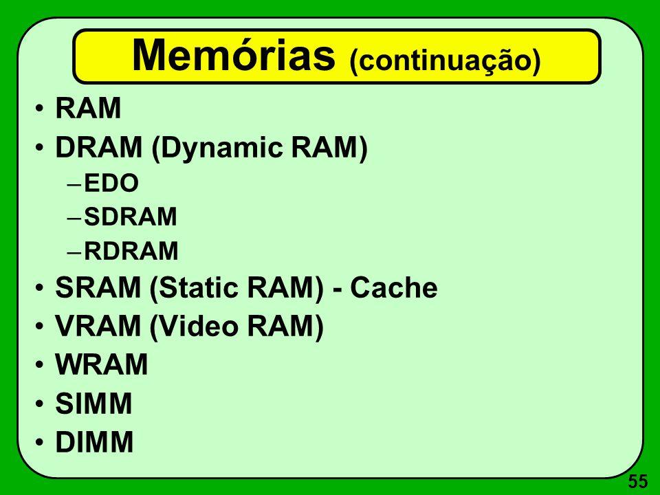 55 Memórias (continuação) RAM DRAM (Dynamic RAM) –EDO –SDRAM –RDRAM SRAM (Static RAM) - Cache VRAM (Video RAM) WRAM SIMM DIMM