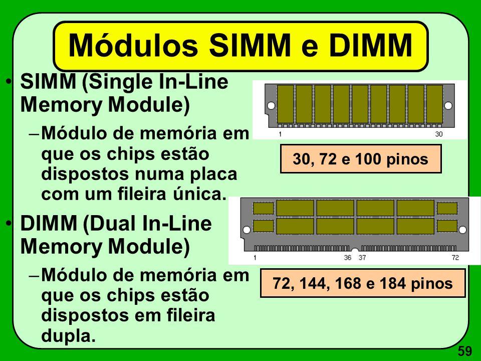 59 Módulos SIMM e DIMM SIMM (Single In-Line Memory Module) –Módulo de memória em que os chips estão dispostos numa placa com um fileira única.