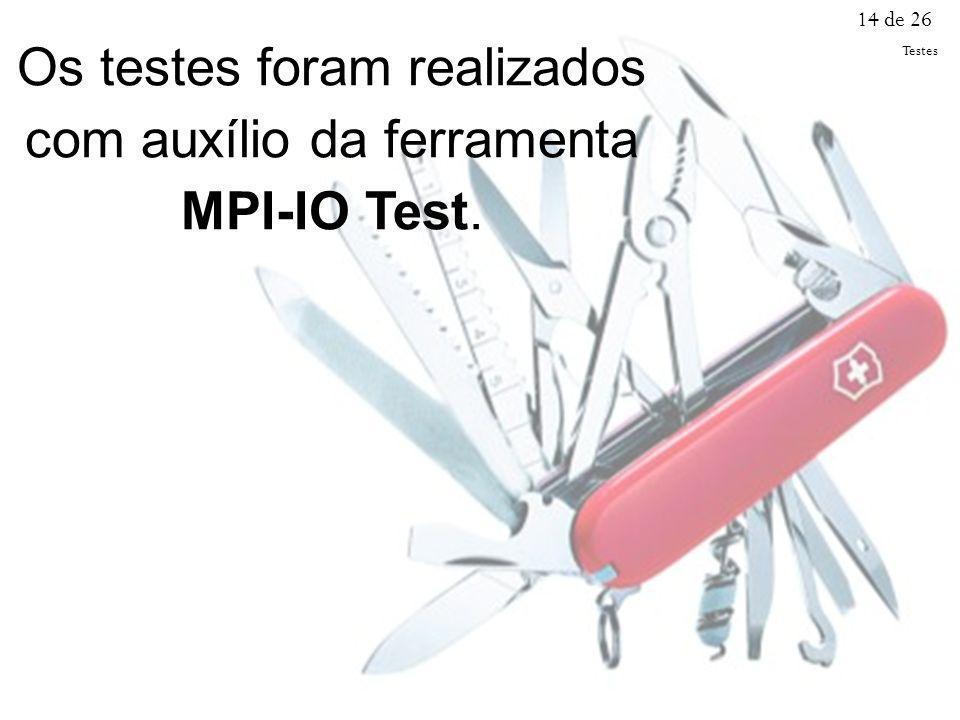 Os testes foram realizados com auxílio da ferramenta MPI-IO Test. 14 de 26 Testes