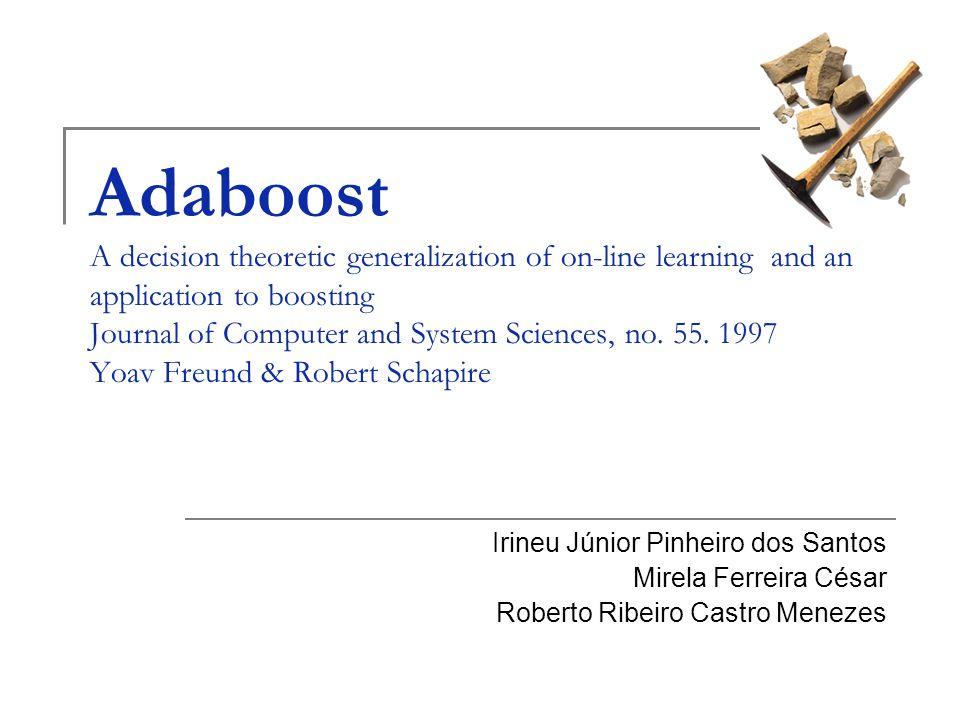 22 AdaBoost AdaBoost (Adaptative Boost) é um algoritmo que utiliza Boosting como método de aprendizagem; A partir da combinação de vários classificadores com acurácia baixa (hipóteses fracas), uma regra de predição para um classificador com acurácia mais alta (hipótese forte) é produzida;