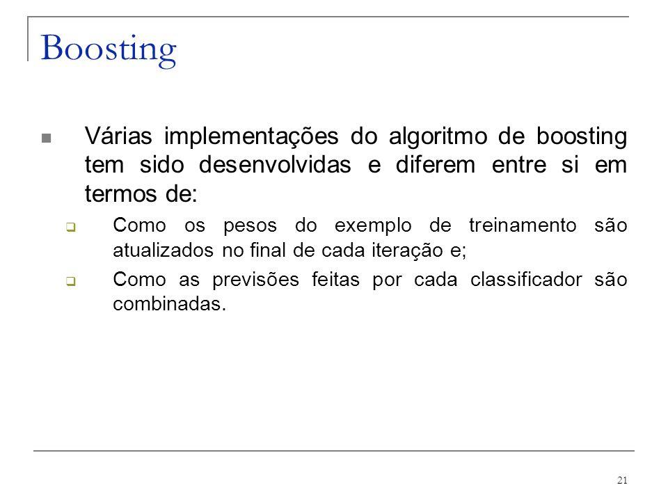 21 Boosting Várias implementações do algoritmo de boosting tem sido desenvolvidas e diferem entre si em termos de: Como os pesos do exemplo de treinam