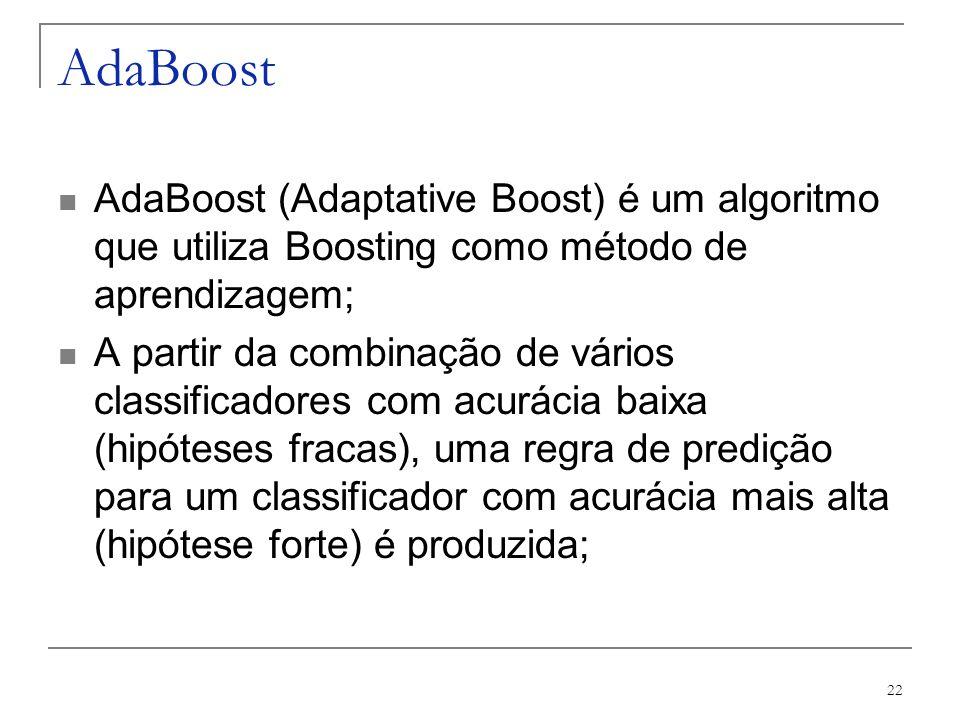 22 AdaBoost AdaBoost (Adaptative Boost) é um algoritmo que utiliza Boosting como método de aprendizagem; A partir da combinação de vários classificado