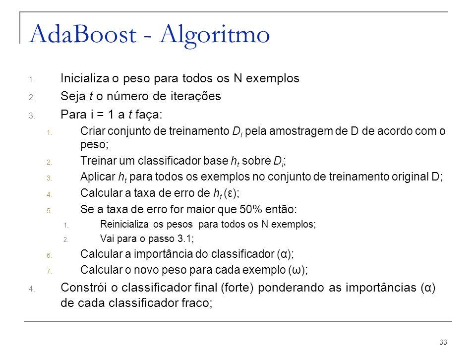 33 AdaBoost - Algoritmo 1. Inicializa o peso para todos os N exemplos 2. Seja t o número de iterações 3. Para i = 1 a t faça: 1. Criar conjunto de tre