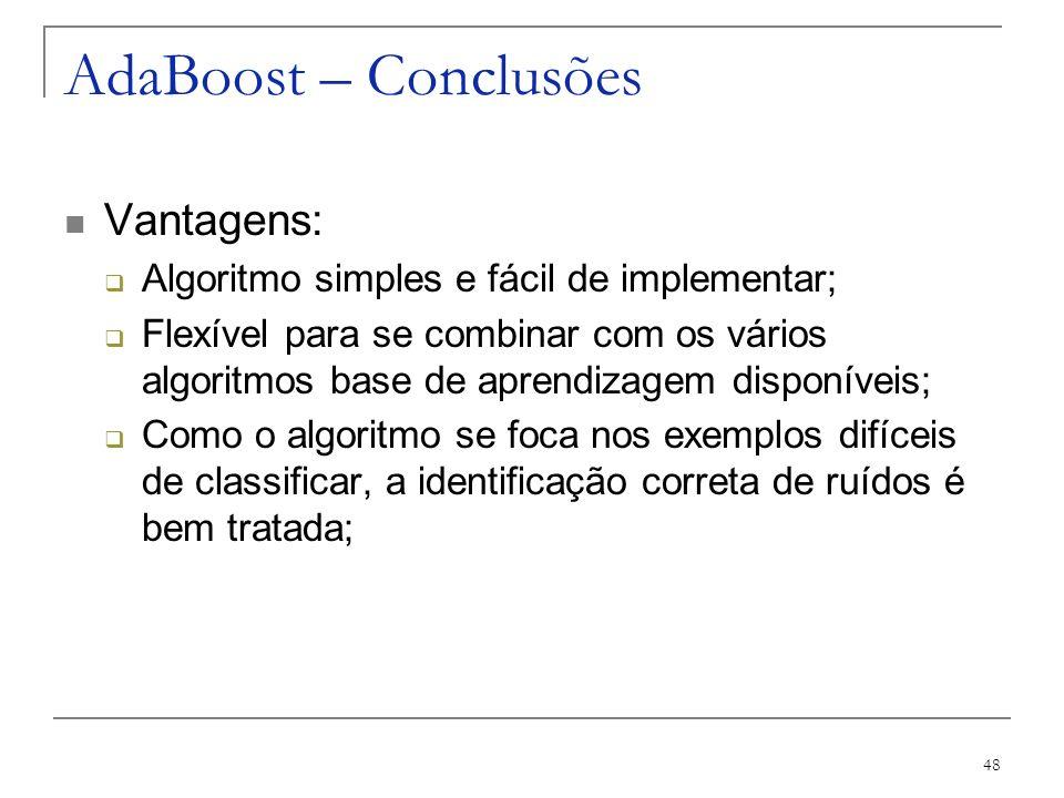 48 AdaBoost – Conclusões Vantagens: Algoritmo simples e fácil de implementar; Flexível para se combinar com os vários algoritmos base de aprendizagem