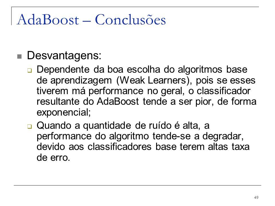 49 AdaBoost – Conclusões Desvantagens: Dependente da boa escolha do algoritmos base de aprendizagem (Weak Learners), pois se esses tiverem má performa